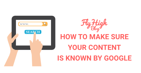 HOW TO MAKE SURE YOUR CONTENT IS KNOWN BY GOOGLE